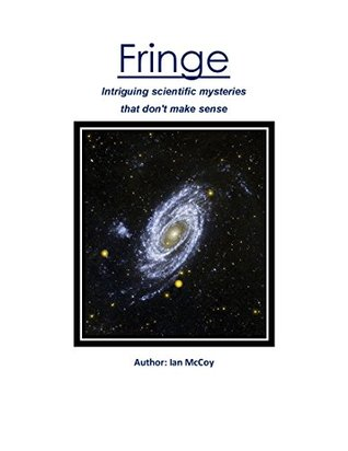 Fringe: intriguing scientific mysteries that dont make sense  by  Ian McCoy