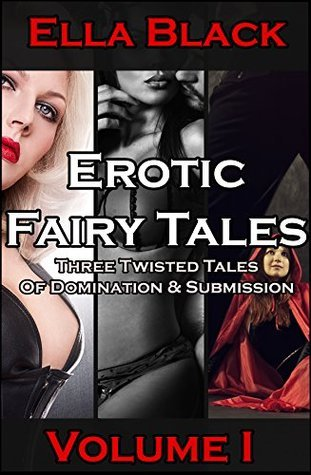 Erotic Fairy Tales Volume I: Three Twisted Tales of Domination and Submission  by  Ella Black