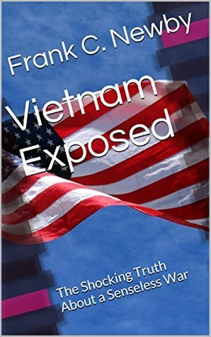 Vietnam Exposed: The Shocking Truth About a Senseless War  by  Frank C. Newby
