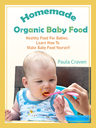 Homemade Organic Baby Food: Healthy Food for Babies. Learn How to Make Baby Food Yourself Paula Craven