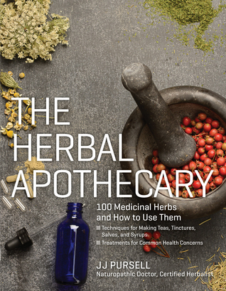 The Herbal Apothecary: 100 Medicinal Herbs and How to Use Them JJ Pursell