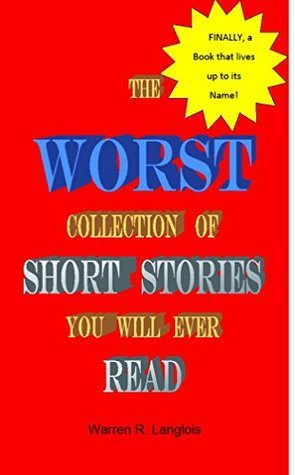 The Worst Collection of Short Stories You Will Ever Read  by  Warren R. Langlois