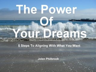 The Power Of Your Dreams 5 Steps To Aligning With What You Want Jolen Philbrook