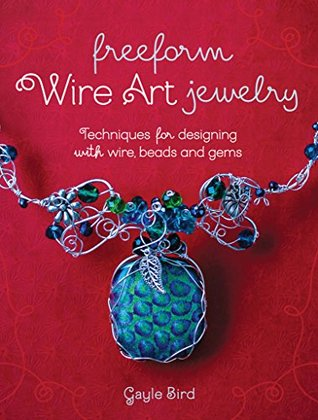 Freeform Wire Art Jewelry: Techniques for Designing With Wire, Beads and Gems  by  Gayle Bird