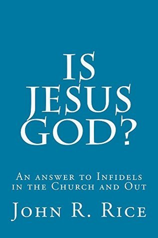Is Jesus God?: An answer to Infidels in the Church and Out  by  John R. Rice