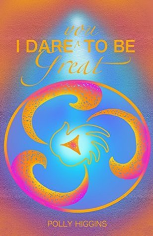 I Dare You To Be Great  by  Polly Higgins