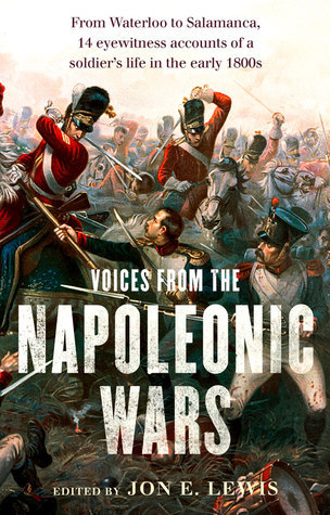 Voices From the Napoleonic Wars: From Waterloo to Salamanca, 14 Eyewitness Accounts of a Soldiers Life in the Early 1800s  by  Jon E. Lewis
