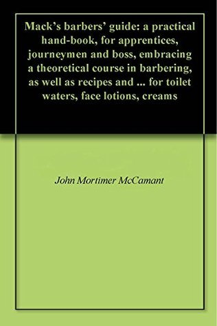 Macks barbers guide: a practical hand-book, for apprentices, journeymen and boss, embracing a theoretical course in barbering, as well as recipes and ... for toilet waters, face lotions, creams John Mortimer McCamant