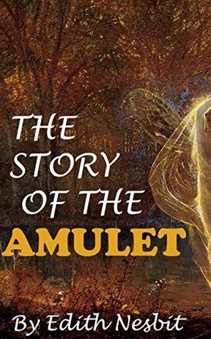 THE STORY OF THE AMULET (Annotated) (Psammead Book 3) E. Nesbit