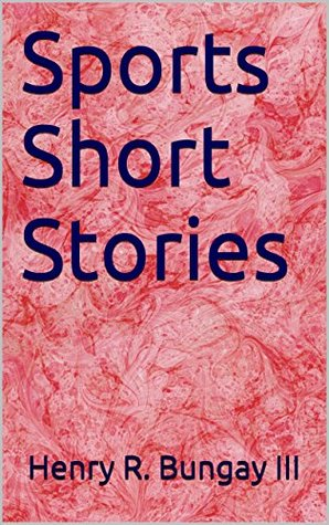 Sports Short Stories  by  Henry R. Bungay III