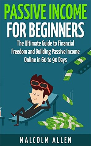 Passive Income for Beginners: The Ultimate Guide to Building Financial Freedom and Passive Income both Online and Offline in 60-90 Days Malcolm Allen