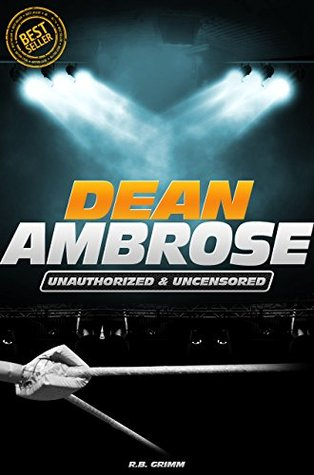 Dean Ambrose - Wrestling Unauthorized & Uncensored  by  Joe Riley