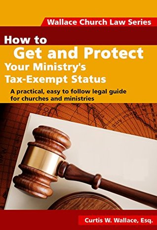 How to Get and Protect Your Ministrys Tax-Exempt Status: A practical, easy to follow legal guide for churches and ministries (Wallace Church Law Series Book 2)  by  Curtis Wallace