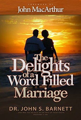 The Delights of a Word-Filled Marriage: Marriages the Way God Designed Them to Be  by  John Samuel Barnett