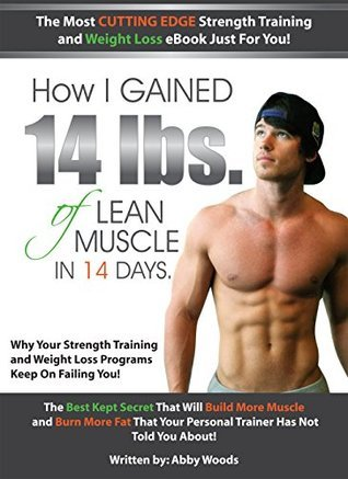 HOW I GAINED 14 LBS. OF LEAN MUSCLE IN 14 DAYS. The Best Kept Secret That Will Build More Muscle and Burn More Fat That Your Personal Trainer Has Not Told You About! Abby Woods