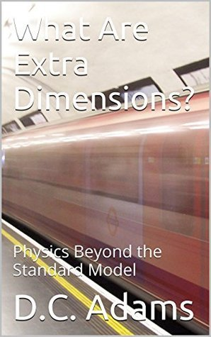 What Are Extra Dimensions?: Physics Beyond the Standard Model (D.C. Adams Lecture Series Collection Book 10)  by  D.C. Adams