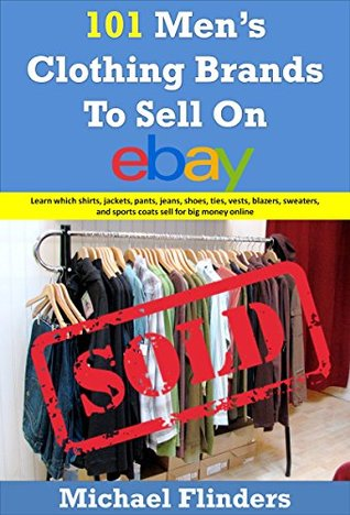 101 Mens Clothing Brands To Sell On eBay: Learn which shirts jackets pants jeans shoes ties vests blazers sweaters and sports coats sell for big money online Michael Flinders