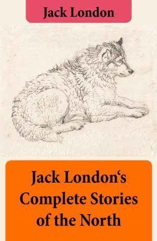 Jack Londons Complete Stories of the North Jack London