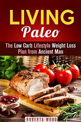 Living Paleo: The Low Carb Lifestyle Weight Loss Plan from Ancient Man  by  Roberta Wood