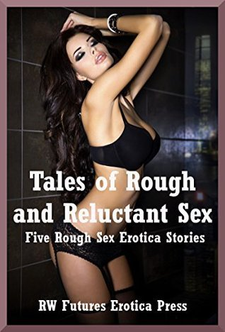 Tales of Rough and Reluctant Sex: Five Rough Sex Erotica Stories  by  Savannah Deeds