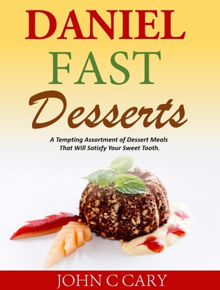 Daniel Fast Desserts A Tempting Assortment of Dessert Meals That Will Satisfy Your Sweet Tooth.  by  John C Cary