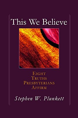 This We Believe: Eight Truths Presbyterians Affirm  by  Stephen W. Plunkett