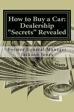 How to Buy a Car: Dealership Secrets Revealed  by  Jackson Jones