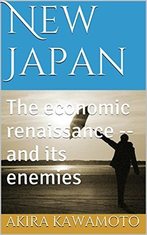 New Japan: The economic renaissance -- and its enemies  by  Akira Kawamoto