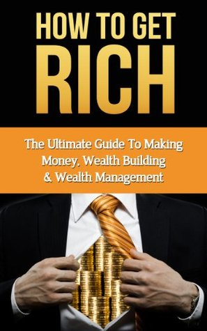 How to Get Rich: Making Money, Wealth Building & Wealth Management  by  John Stevenson