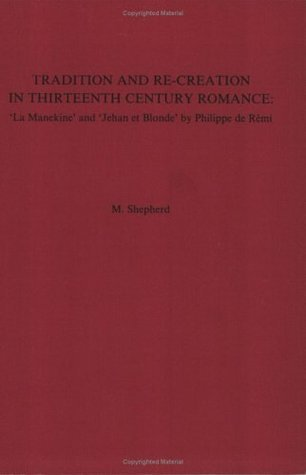 Tradition and Re-Creation in Thirteenth-Century Romance: la Manekine and Jehan Et Blonde  by  Philippe de Remi by M. Shepherd