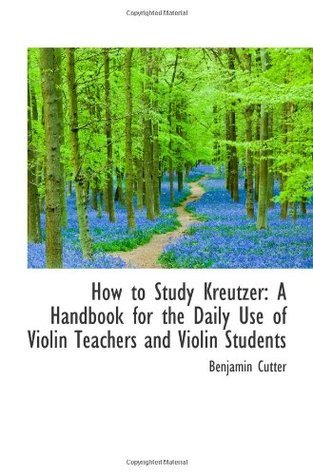How to Study Kreutzer: A Handbook for the Daily Use of Violin Teachers and Violin Students Benjamin Cutter