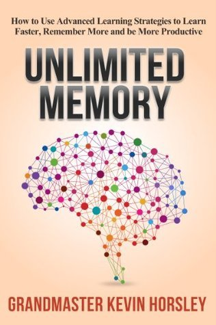 Unlimited Memory: How to Use Advanced Learning Strategies to Learn Faster, Remember More and be More Productive (Mental Mastery Book 1)  by  Kevin Horsley