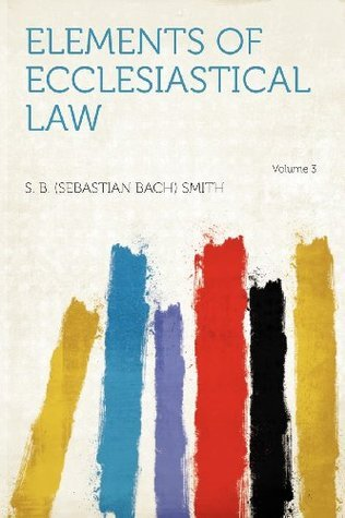 Elements of Ecclesiastical Law Volume 3  by  S. B. (Sebastian Bach) Smith