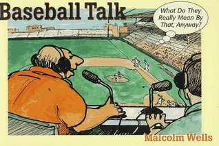 Baseball Talk: What Do They Really Mean  by  That, Anyway by Malcolm Wells