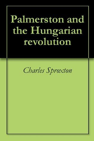 Palmerston and the Hungarian revolution  by  Charles Sproxton