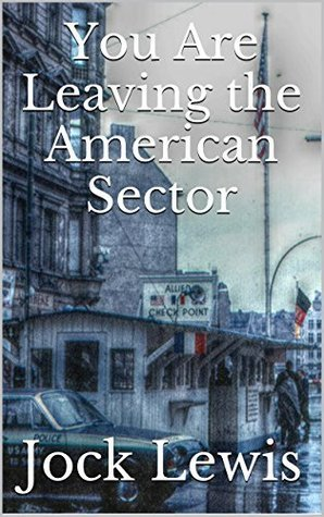 You Are Leaving the American Sector (A Section 2 Novel)  by  Jock Lewis