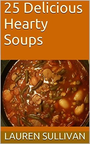 25 Delicious Hearty Soups (Book 1 of 4)  by  Lauren Sullivan