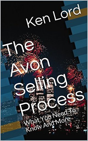 The Avon Selling Process: What You Need To Know And More  by  Ken Lord