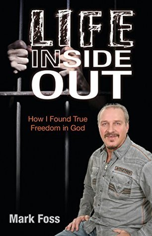 Life Inside Out: How I Found True Freedom in God Mark Foss