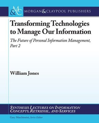 Transforming Technologies to Manage Our Information: The Future of Personal Information Management, Part 2  by  William  Jones