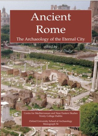 Ancient Rome: The Archaeology of the Eternal City (Monograph, 54) J.C.N. Coulston
