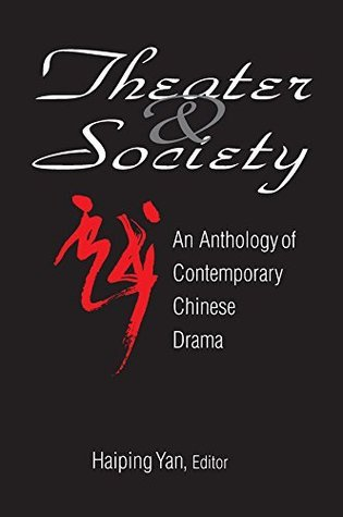 Theatre and Society: Anthology of Contemporary Chinese Drama: Anthology of Contemporary Chinese Drama Haiping Yan