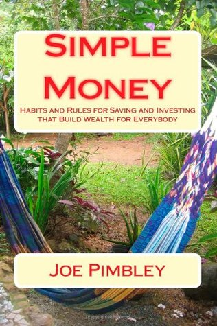 Simple Money: Habits and Rules for Saving and Investing That Build Wealth for Everybody  by  Joe Pimbley