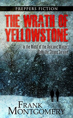 The Wrath of Yellowstone (Preppers Fiction): In the Midst of the Volcanic Winter, Only the Strong Survive (Preppers Fiction, Apocalyptic Fiction, Survival, Travel Fiction Book 2)  by  Frank Montgomery