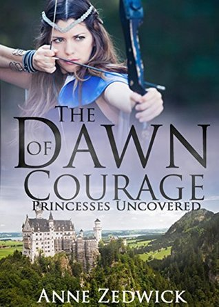 The Dawn of Courage (Princesses Uncovered #2)  by  Anne Zedwick