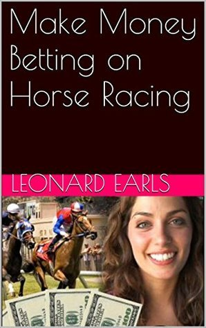 Make Money Betting on Horse Racing  by  Leonard Earls