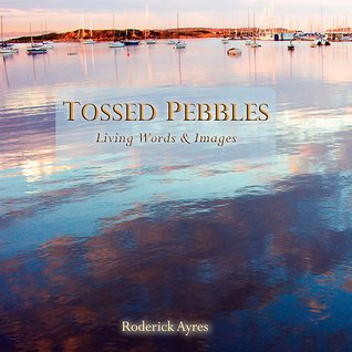 Tossed Pebbles, Living Words & Images  by  Roderick Ayres