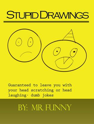 Stupid Drawings: Guaranteed to leave you with your head scratching or head laughing- dumb jokes  by  Mr Funny
