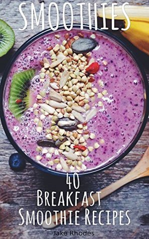 Smoothies: 40 Breakfast Smoothie Recipes: Breakfast Smoothie Recipes to Start Your Day Healthy Jake Rhodes