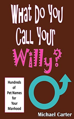 What Do You Call Your Willy?: Hundreds of Pet Names for Your Manhood Michael Carter